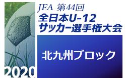 2020年度 JFA第44回全日本U-12サッカー選手権大会福岡大会 北九州ブロック大会 1次ラウンド組合せ掲載!8/30~開催