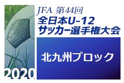 2020年度 JFA第44回全日本U-12サッカー選手権大会福岡大会 北九州ブロック大会 10/3 代表決定戦組合せ掲載!9/22 結果情報いただきました!