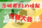 2020年度 茨城県高校サッカー大会  地区大会【総体代替大会】情報まとめ  県北地区7/25開催!