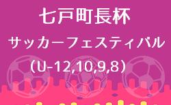 2020年度 第32回七戸町長杯サッカーフェスティバルU-12,10,9,8(青森県)組合せ掲載!7/24,25,26開催!