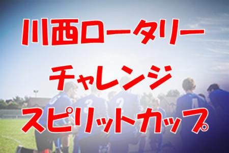 2020第6回川西ロータリー チャレンジング スピリットカップ 7/25開催 要項・組み合わせ掲載!