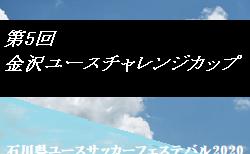 2020年度 第5回 金沢ユースサッカーチャレンジカップ(後期)石川 8/15決勝T結果速報!