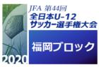 2020年度 JFA第44回全日本U-12サッカー選手権大会福岡大会 福岡ブロック大会 ベスト4決定!準決勝・決勝・順位決定戦は10/31