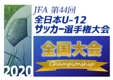 2020年度 JFA第44回全日本U-12サッカー選手権大会 (鹿児島県開催) 全48代表決定!組合せは12/1発表!12/26~29開催!
