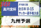 【速報!】2020年度高円宮杯JFA第32回全日本U-15サッカー選手権大会九州予選 10/31 結果掲載!2回戦 11/1