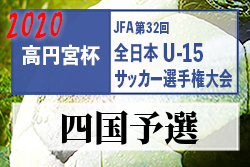 2020年度 高円宮杯 JFA第32回全日本ユースU-15サッカー選手権大会 四国予選 情報募集