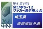 2020年度 JFA第44回全日本U-12 サッカー選手権埼玉県 南部地区予選  最終結果 県大会出場6チーム決定!
