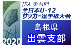 速報!2020年度 JFA第44回全日本U-12 サッカー選手権島根県大会・出雲支部予選  10/31結果更新!県大会出場4チーム決定!11/1最終戦