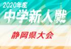 速報!2020年度 静岡県中学校Uー14新人サッカー大会 静岡県大会 12/5結果更新!3回戦12/12