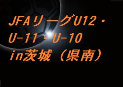 2020 JFAリーグU12・U-11・U-10in茨城(県南)結果の情報提供お待ちしております