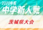 2020年度 茨城県中学校新人体育大会サッカーの部 (U-14) 県大会 10/27結果掲載!ベスト4決定!10/28結果速報!