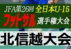2020年度 JFA 第26回全日本U-15フットサル選手権大会北信越大会 12/5.6開催 組合せ掲載