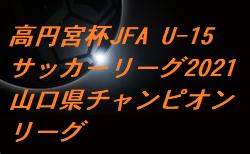 高円宮杯JFA U-15サッカーリーグ2021山口県チャンピオンリーグ  大会要項掲載!組合せお待ちしています。2/6~開幕