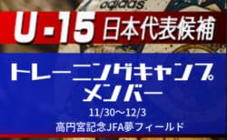 メンバー・スケジュール掲載!選手変更あり【U-15日本代表候補】トレーニングキャンプ11/30~12/3開催!@高円宮記念JFA夢フィールド