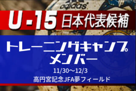 メンバー・スケジュール掲載!【U-15日本代表候補】トレーニングキャンプ11/30~12/3開催!@高円宮記念JFA夢フィールド