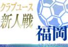 2020年度第34回福岡県U14クラブユースサッカー大会  決勝T 1/16結果掲載!1/17結果速報!