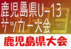 2020KFA第28回鹿児島県U-13サッカー大会 ベスト4決定!準決勝・決勝結果速報お待ちしています! 1/16.17