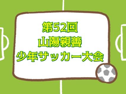 2020年度 第52回山陽親善少年サッカー大会 11/14,15予選ブロック結果掲載!12/12トーナメント組合せ掲載