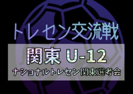 2020年度 関東トレセンU-12交流戦(ナショナルトレセン関東選考会)12/5,6開催予定!開催情報・メンバー情報をお待ちしています!