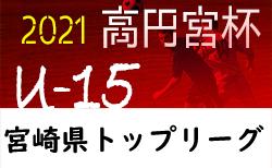 高円宮杯JFA U-15サッカーリーグ2021 宮崎県 1部2/11開催予定! その他情報お待ちしております。