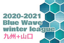 2020-2021 Blue Wave winter league ウィンターリーグ九州+山口  結果速報!2/27