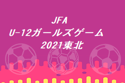 JFA U-12ガールズゲーム東北2021 U-12女子サッカー交流大会in福島 優勝は岩手県選抜!
