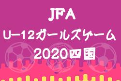 速報!2020年度 JFA U-12ガールズゲーム四国(香川県開催)12/5予選リーグ結果掲載 12/6情報募集