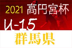 高円宮杯 JFA U-15 サッカーリーグ2021 群馬 7/23.24.25結果の情報提供ありがとうございます!次回8/15