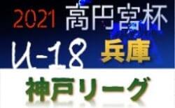 高円宮杯 JFA U-18サッカーリーグ2021 神戸市リーグ 兵庫 4/17,18判明分結果更新!未判明分の情報提供お待ちしています