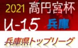 高円宮杯 JFA U-15サッカーリーグ2021兵庫県トップリーグ 通し順位決定戦10/23結果更新!2部・3部残り各1試合 1部優勝はフレスカ神戸!