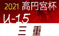 高円宮杯JFAU-15サッカーリーグ2021三重・1部/2部/3部北/3部南 2/11開幕予定!組合せ掲載!