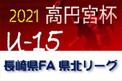 2021年度 高円宮杯JFA U-15サッカーリーグ2021長崎県FA 県北リーグ 2ndステージ 結果速報!お待ちしています!4/24