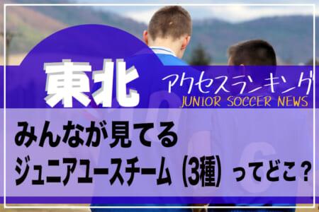 独自調査【東北】県別ランキング みんなが見てるジュニアユースチーム(3種)ってどこ?アクセスランキング【2020年7月~12月】
