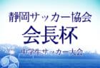2020年度 第52回静岡サッカー協会 会長杯 中学生サッカー大会  1/16,17結果速報!情報お待ちしています!