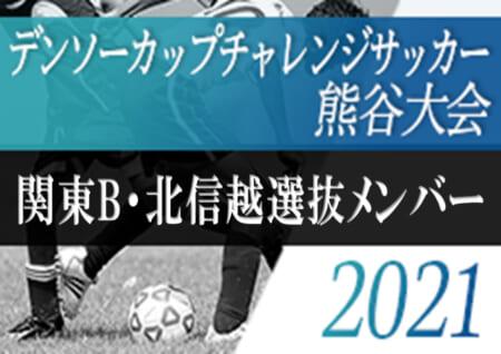 2020年度 第35回デンソーカップチャレンジサッカー熊谷大会  関東B・北信越選抜メンバー発表!