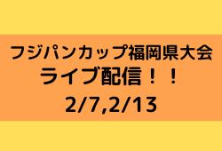 【2/13全試合ライブ配信実施予定!2/7アーカイブ観られます!】福岡県 2020年度フジパンカップ 第52回九州ジュニア(U-12)サッカー福岡県中央大会