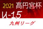 2021年度 高円宮杯 JFA U-15サッカーリーグ 2021 九州 4/10.11結果掲載!次節日程お待ちしています。