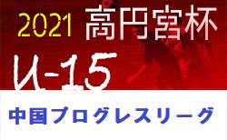 速報!高円宮杯 JFA U-15 サッカーリーグ 2021 中国プログレスリーグ 4/18開催