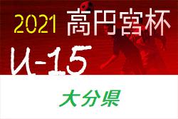 高円宮杯U-15サッカーリーグ 2021 OFAリーグ(大分)4/17結果速報!