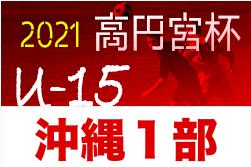 高円宮杯JFA U-15サッカーリーグ2021沖縄1部 4/17結果掲載!次回4/29開催!