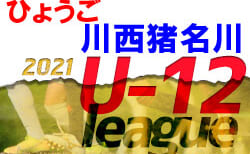 2021年度 U-12サッカーリーグ in 川西・猪名川(兵庫)7/23.24結果更新中! 未判明分情報募集中です! 次回8/1