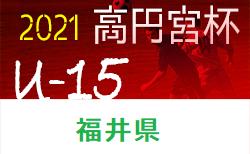 高円宮杯 JFA U-15サッカーリーグ2021福井県 1部優勝はレインボー若狭!準優勝以下チーム情報募集!10/26まで結果更新