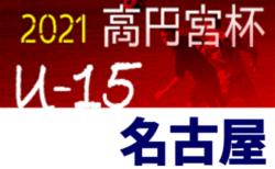 2021年度 高円宮杯JFA U-15サッカーリーグ名古屋(愛知)決勝トーナメント組み合わせ掲載!1回戦8/7開催!