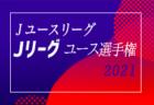 速報!2021年度 Jユースリーグ 第28回Jリーグユース選手権 5/15,16結果更新!次回5/22,23