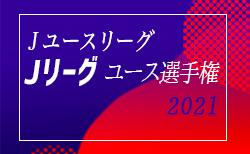 速報!2021年度 Jユースリーグ 第28回Jリーグユース選手権 5/8,9結果掲載!次回5/15,16!