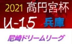 2020-21年度 第8回尼崎ドリームリーグ U-15 兵庫 次戦は5/22,23 3/30,4/10の未判明分情報提供お待ちしています!