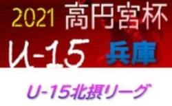 2020-2021 U-15北摂リーグ(兵庫)  6/12判明分結果!次戦は6/19 未判明分情報提供お待ちしています
