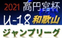 高円宮杯 JFAU-18サッカーリーグ2021 和歌山(ジャンプリーグ) 4/17,18判明分結果!未判明分の情報提供お待ちしています