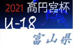 高円宮杯 JFA U-18 サッカーリーグ 2021 富山 T1リーグ 5/8結果掲載!次6/12,13!