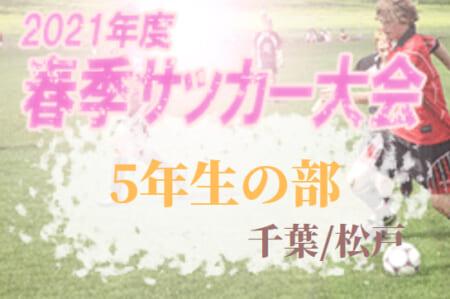 2021年度 松戸市春季サッカー大会「5年生の部」(千葉)予選リーグ・決勝T組合せ掲載!4/17結果情報お待ちしています!